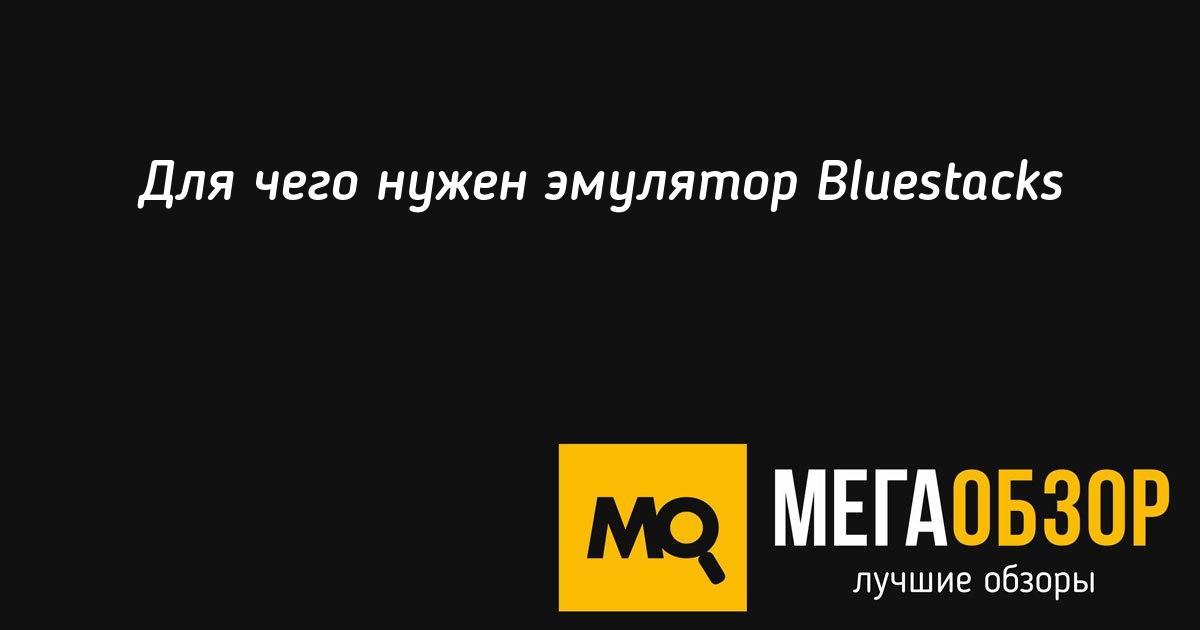 Для чего нужен эмулятор Bluestacks - Mega Obzor