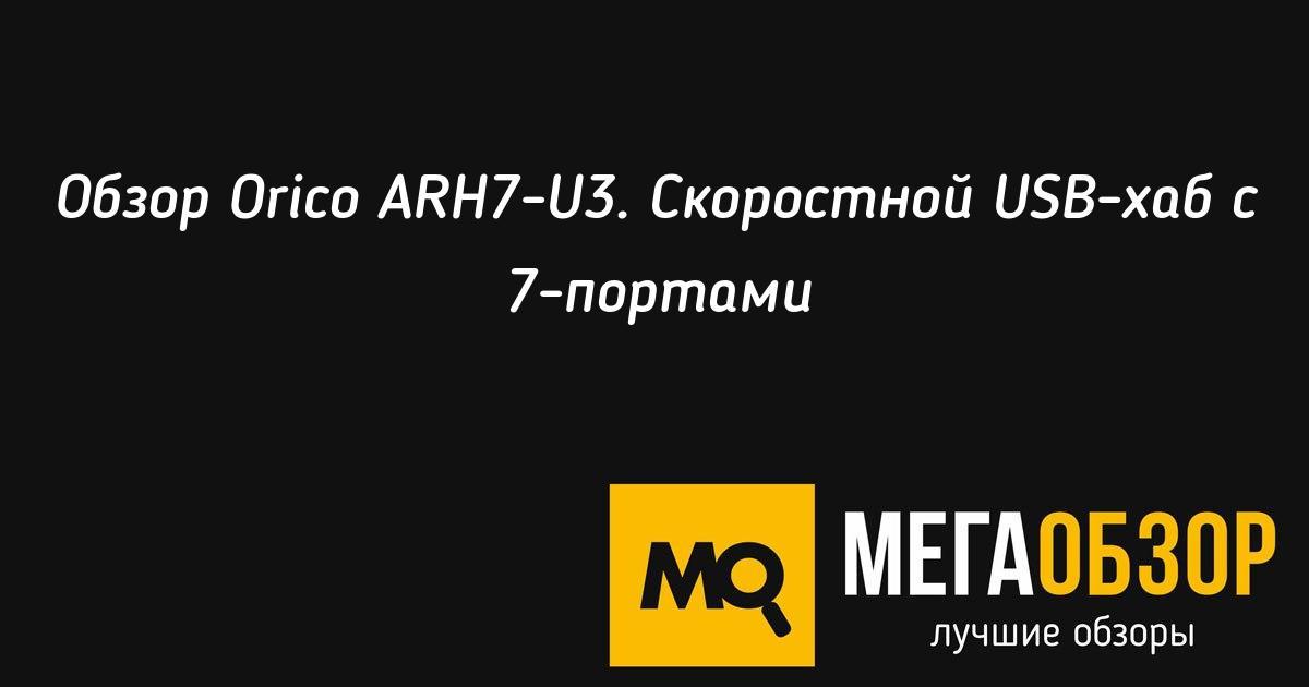 Обзор <b>Orico</b> ARH7-U3. Скоростной <b>USB</b>-хаб с 7-портами - Mega ...