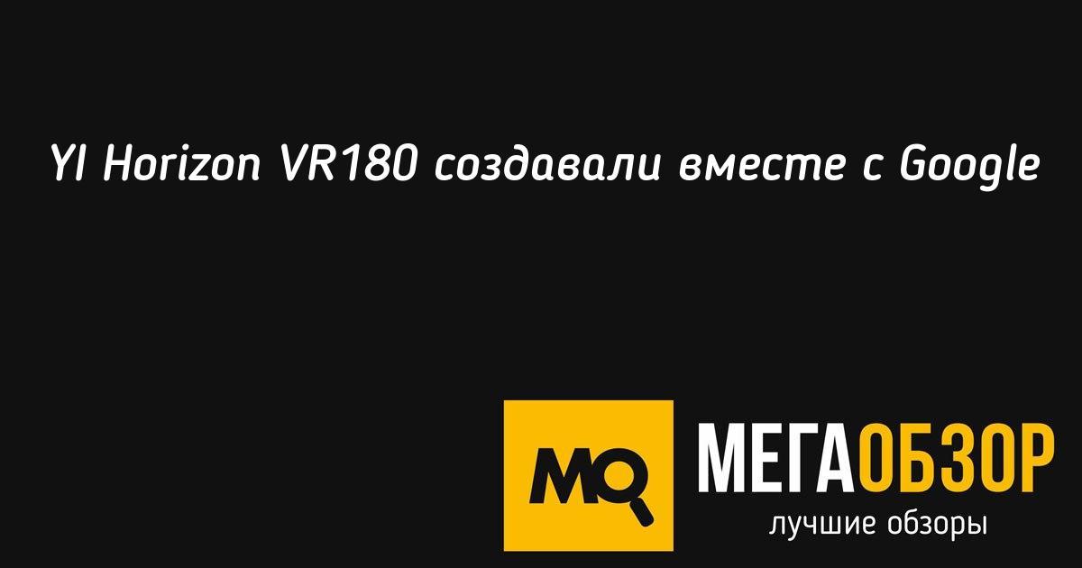 YI Horizon VR180 создавали вместе с Google - MegaObzor