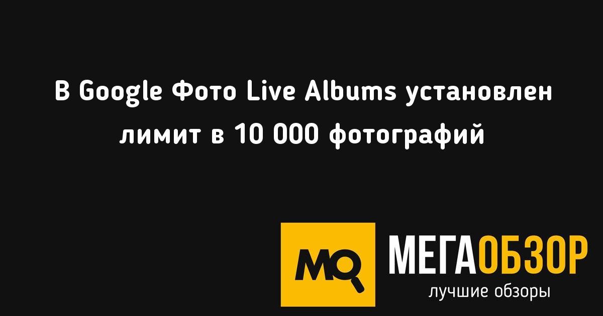 В Google Фото Live Albums установлен лимит в 10 000