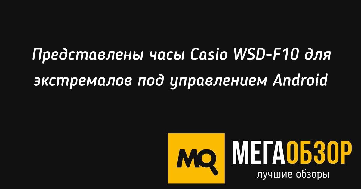 Представлены часы Casio WSD-F10 для экстремалов под ...